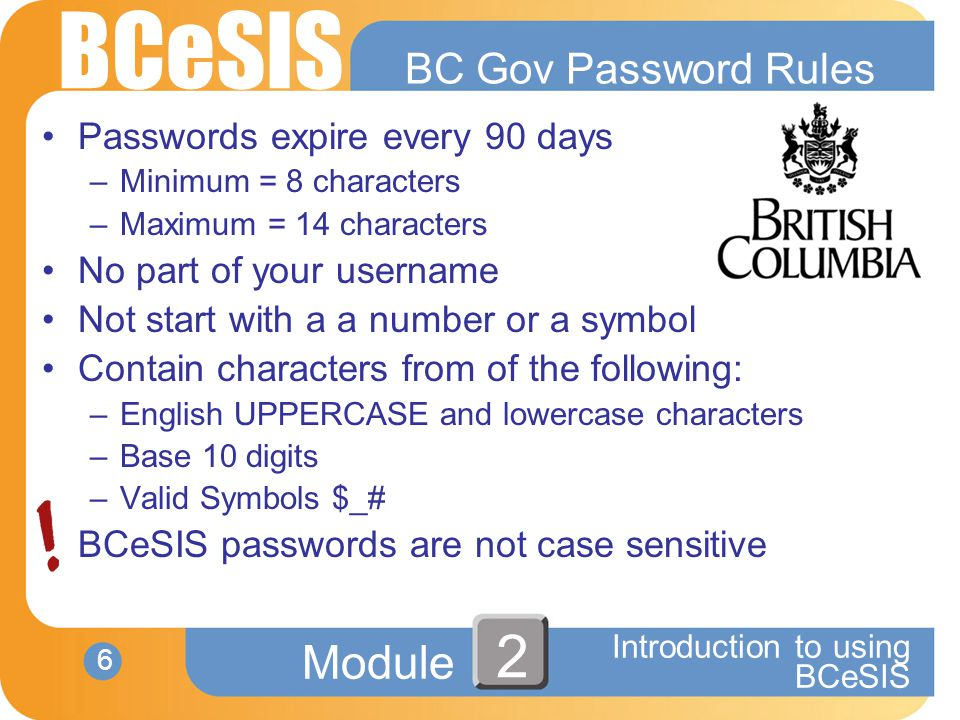 BCeSIS Module 6 Introduction to using BCeSIS 2 BC Gov Password Rules Passwords expire every 90 days –Minimum = 8 characters –Maximum = 14 characters No part of your username Not start with a a number or a symbol Contain characters from of the following: –English UPPERCASE and lowercase characters –Base 10 digits –Valid Symbols $_# BCeSIS passwords are not case sensitive