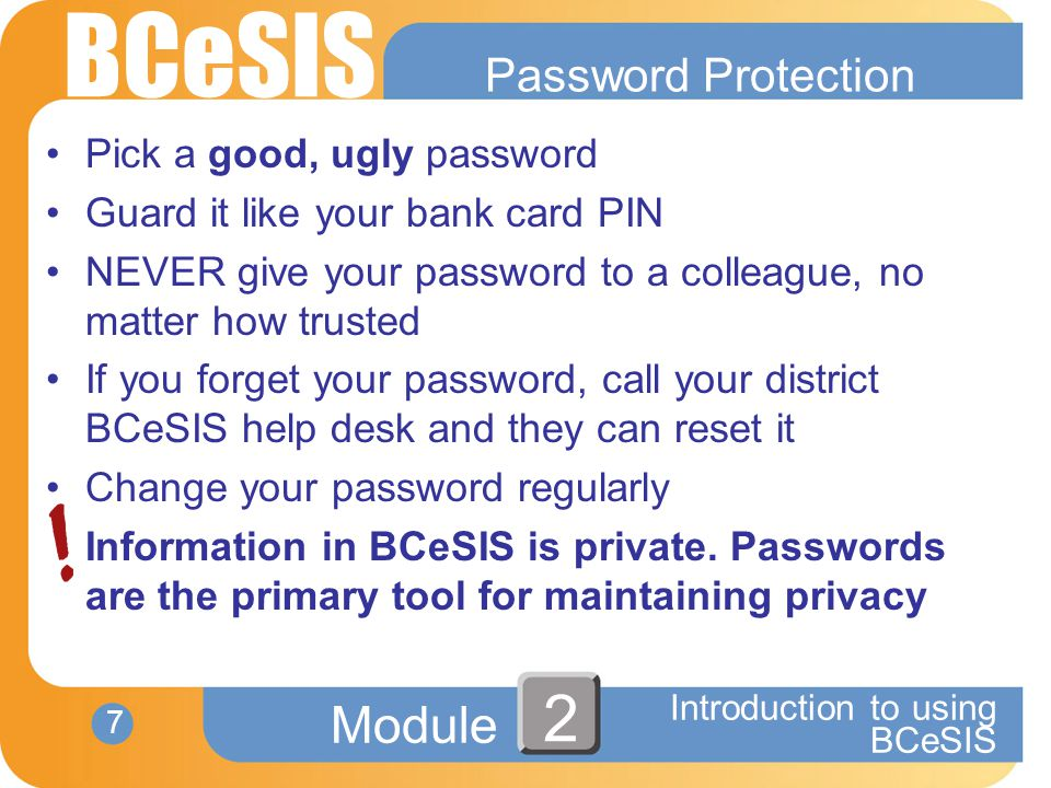 BCeSIS Module 7 Introduction to using BCeSIS 2 Password Protection Pick a good, ugly password Guard it like your bank card PIN NEVER give your password to a colleague, no matter how trusted If you forget your password, call your district BCeSIS help desk and they can reset it Change your password regularly Information in BCeSIS is private.