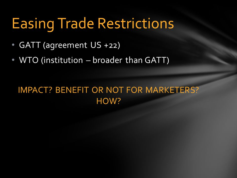 GATT (agreement US +22) WTO (institution – broader than GATT) IMPACT? BENEFIT OR NOT FOR MARKETERS? HOW? Easing Trade Restrictions