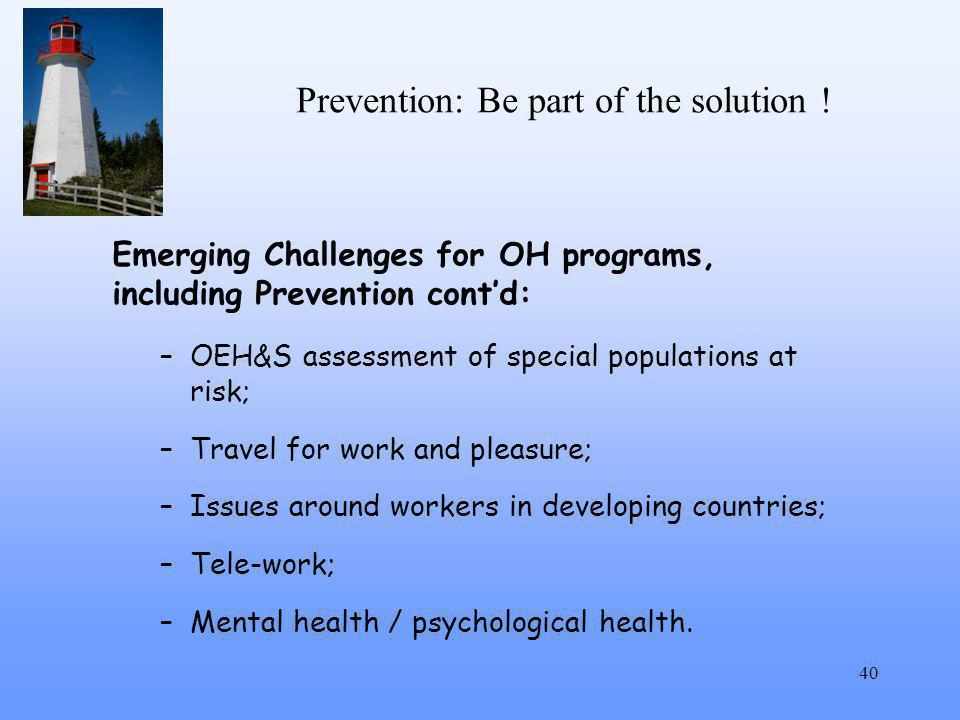 Prevention: Be part of the solution ! 40 Emerging Challenges for OH programs, including Prevention cont'd: –OEH&S assessment of special populations at