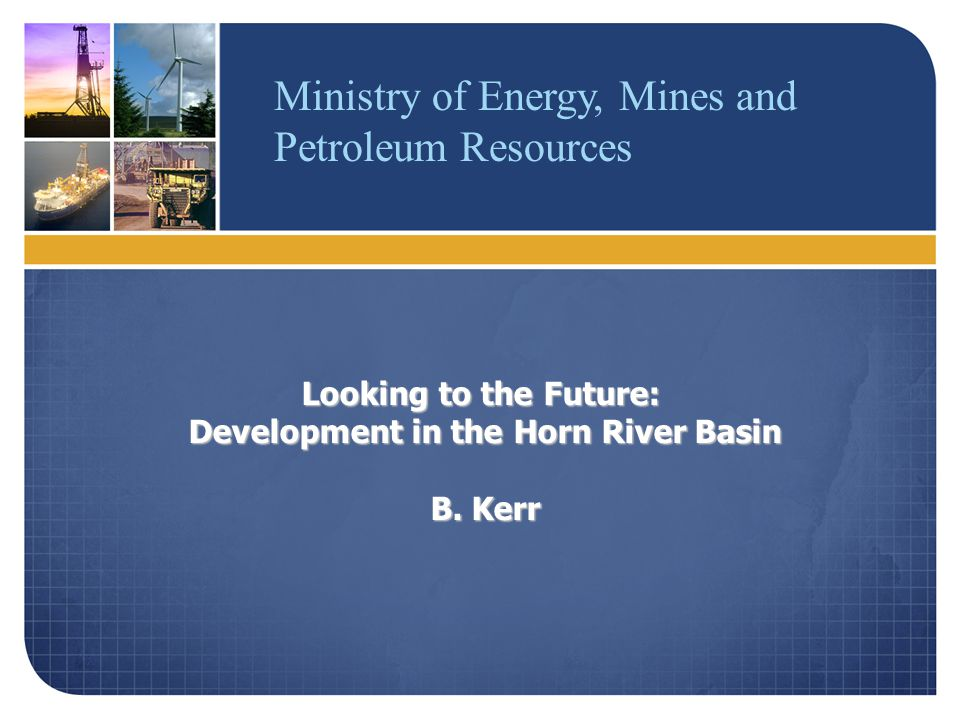 Ministry of Energy, Mines and Petroleum Resources Looking to the Future: Development in the Horn River Basin B.
