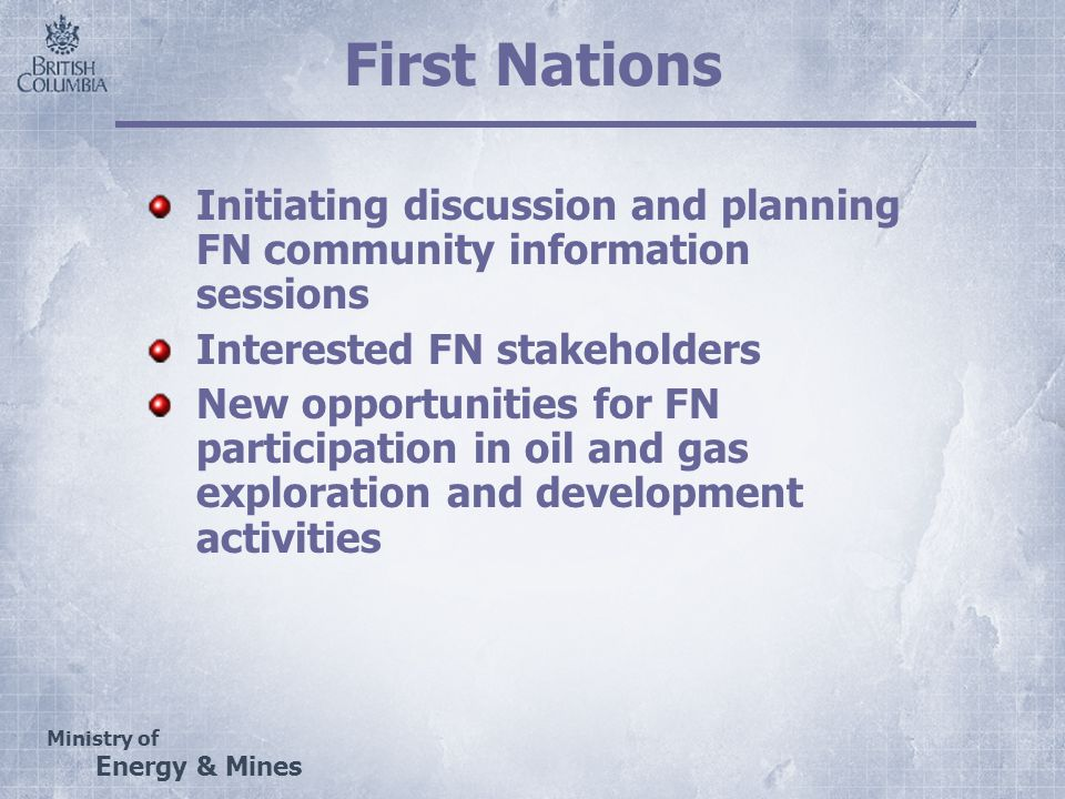 Ministry of Energy & Mines First Nations Initiating discussion and planning FN community information sessions Interested FN stakeholders New opportunities for FN participation in oil and gas exploration and development activities