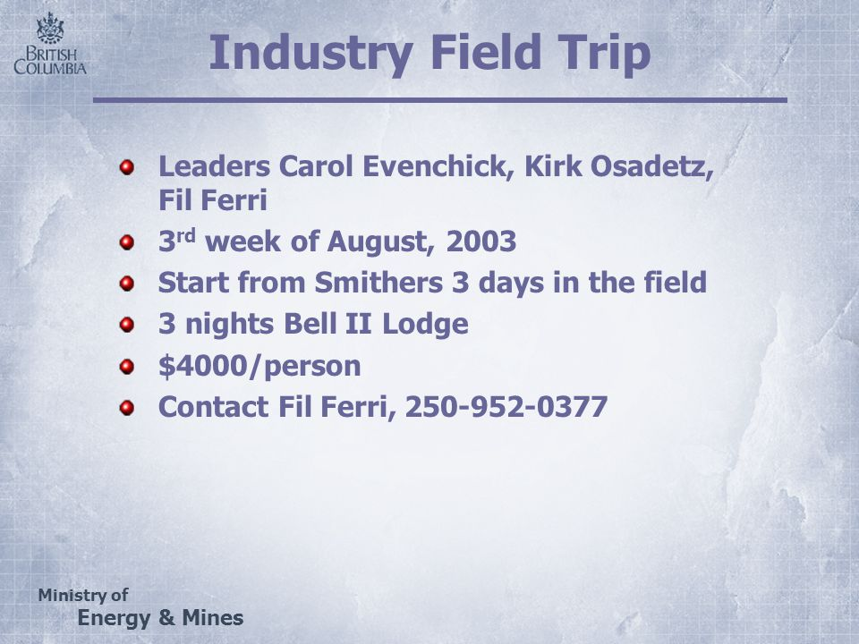Ministry of Energy & Mines Industry Field Trip Leaders Carol Evenchick, Kirk Osadetz, Fil Ferri 3 rd week of August, 2003 Start from Smithers 3 days in the field 3 nights Bell II Lodge $4000/person Contact Fil Ferri, 250-952-0377