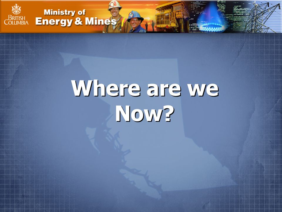 Ministry of Energy & Mines Where are we Now