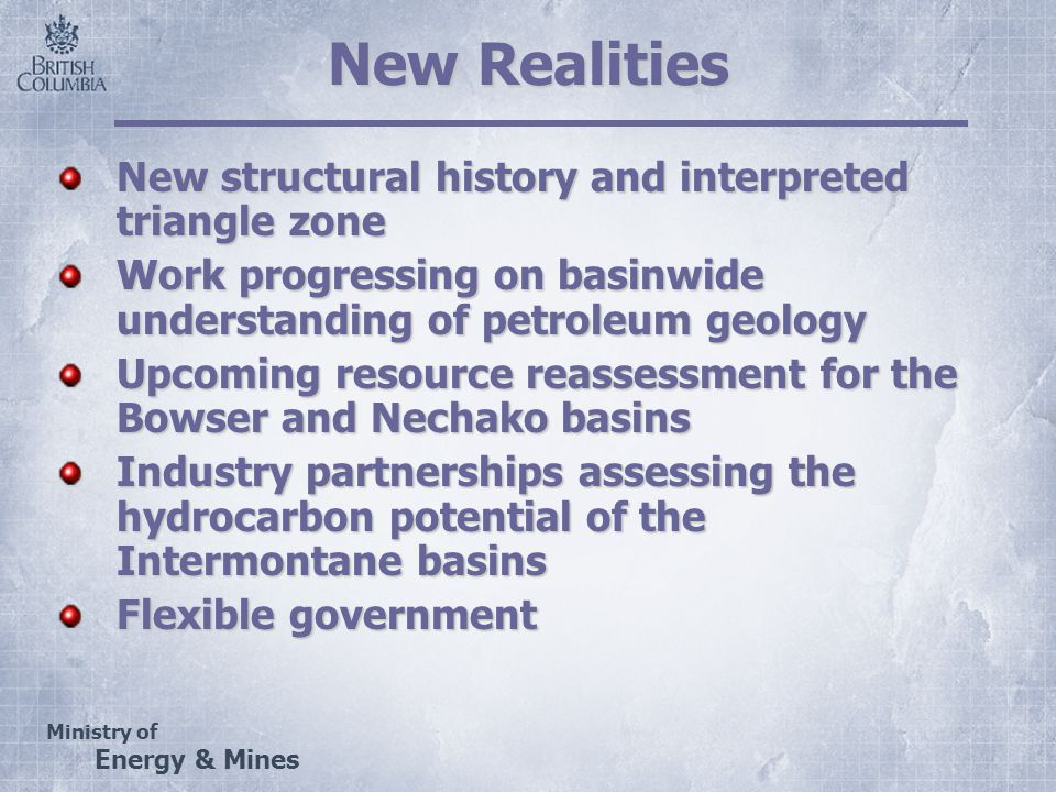 Ministry of Energy & Mines New Realities New structural history and interpreted triangle zone Work progressing on basinwide understanding of petroleum geology Upcoming resource reassessment for the Bowser and Nechako basins Industry partnerships assessing the hydrocarbon potential of the Intermontane basins Flexible government