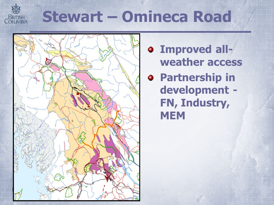 Ministry of Energy & Mines Stewart – Omineca Road Improved all- weather access Partnership in development - FN, Industry, MEM