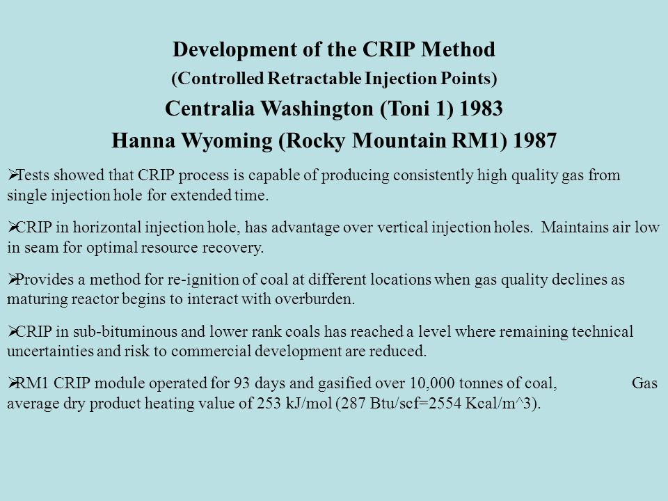 Development of the CRIP Method (Controlled Retractable Injection Points) Centralia Washington (Toni 1) 1983 Hanna Wyoming (Rocky Mountain RM1) 1987  Tests showed that CRIP process is capable of producing consistently high quality gas from single injection hole for extended time.