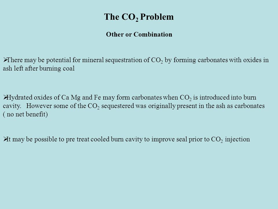 The CO 2 Problem Other or Combination  There may be potential for mineral sequestration of CO 2 by forming carbonates with oxides in ash left after burning coal  Hydrated oxides of Ca Mg and Fe may form carbonates when CO 2 is introduced into burn cavity.
