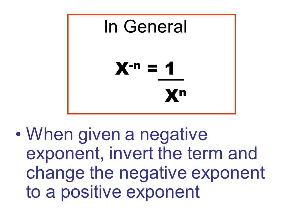 In General X -n = 1 When given a negative exponent, invert the term and change the negative exponent to a positive exponent XnXn