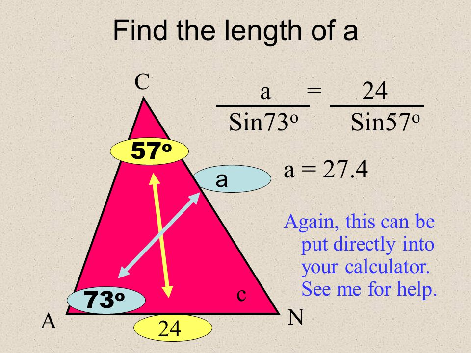 Find the length of a a A C c 24 73 o 57 o N We can not use the Cosine Law because there is not a contained angle… We must therefore look for an opposite pair.