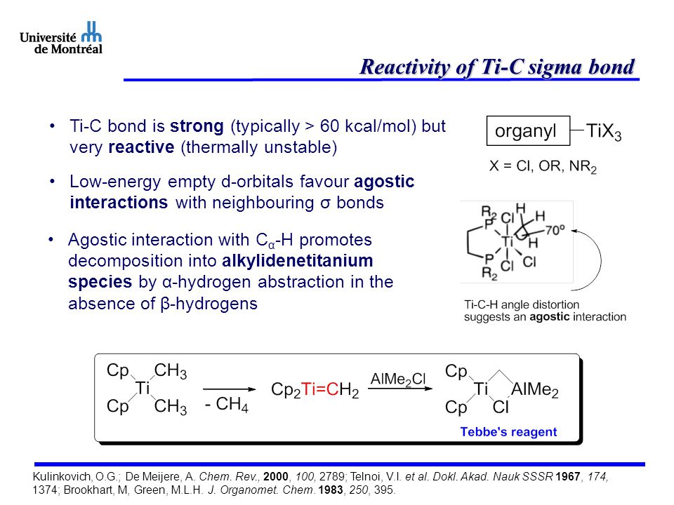 Reactivity of the Ti-C sigma bond When β-hydride is present, analogous agostic interaction with C β -H assists in β-hydride elimination Resulting complex exists as two resonance forms favouring titanacyclopropane B (general trend for oxidized early metals ) Reactivity patterns of both resonance forms are observed 1,2- dicarbanion Brookhart, M, Green, M.L.H.
