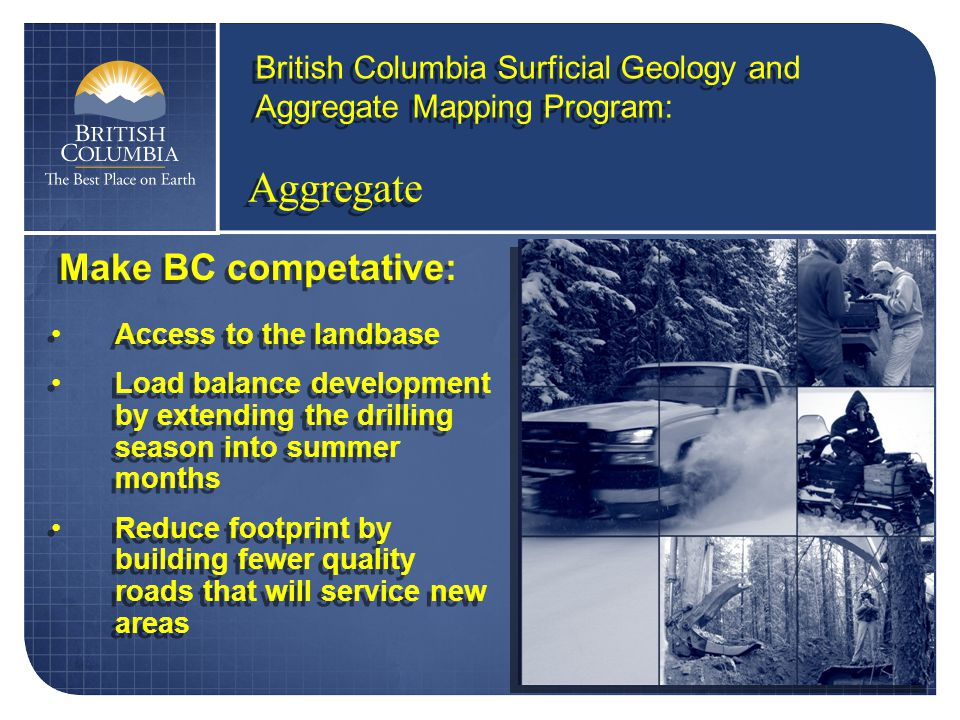 Aggregate British Columbia Surficial Geology and Aggregate Mapping Program: Access to the landbase Load balance development by extending the drilling season into summer months Reduce footprint by building fewer quality roads that will service new areas Access to the landbase Load balance development by extending the drilling season into summer months Reduce footprint by building fewer quality roads that will service new areas Make BC competative: