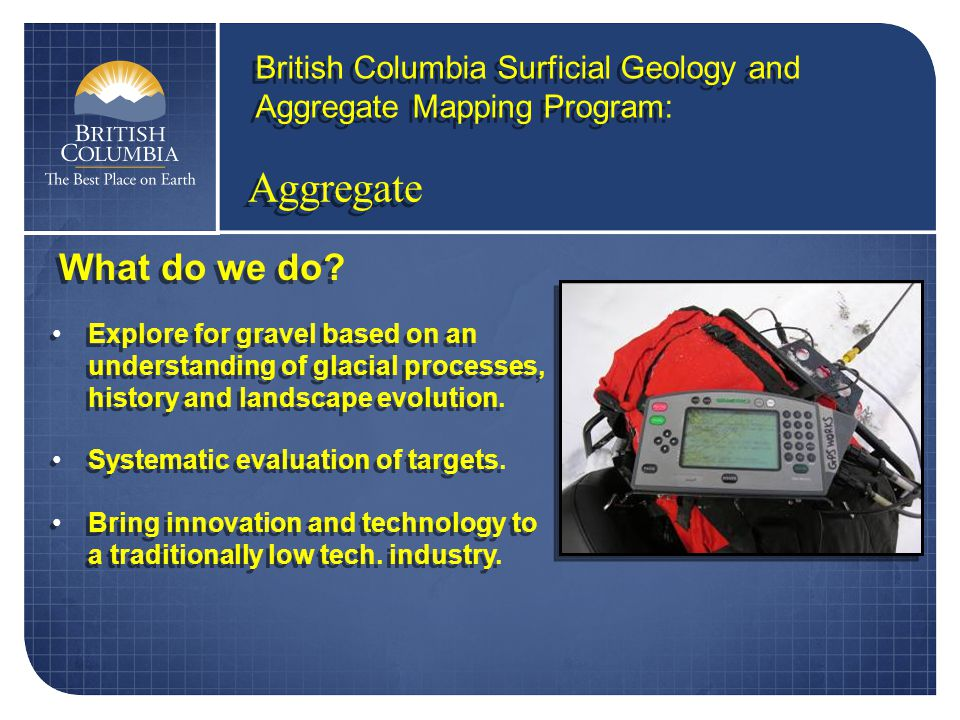 Aggregate British Columbia Surficial Geology and Aggregate Mapping Program: Explore for gravel based on an understanding of glacial processes, history and landscape evolution.