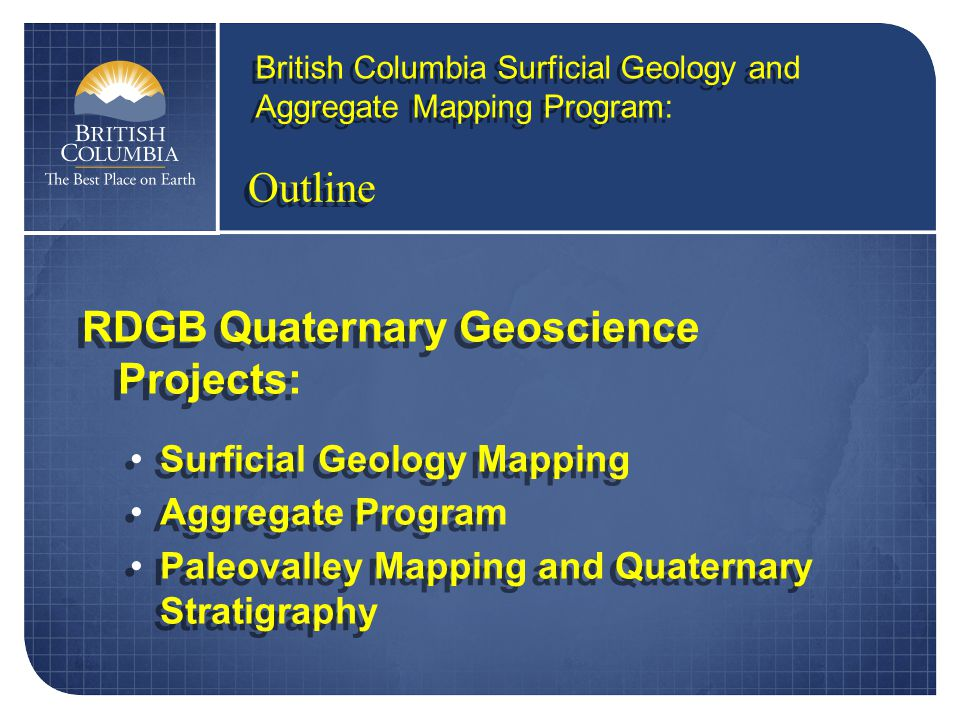 Outline RDGB Quaternary Geoscience Projects: Surficial Geology Mapping Aggregate Program Paleovalley Mapping and Quaternary Stratigraphy RDGB Quaternary Geoscience Projects: Surficial Geology Mapping Aggregate Program Paleovalley Mapping and Quaternary Stratigraphy British Columbia Surficial Geology and Aggregate Mapping Program:
