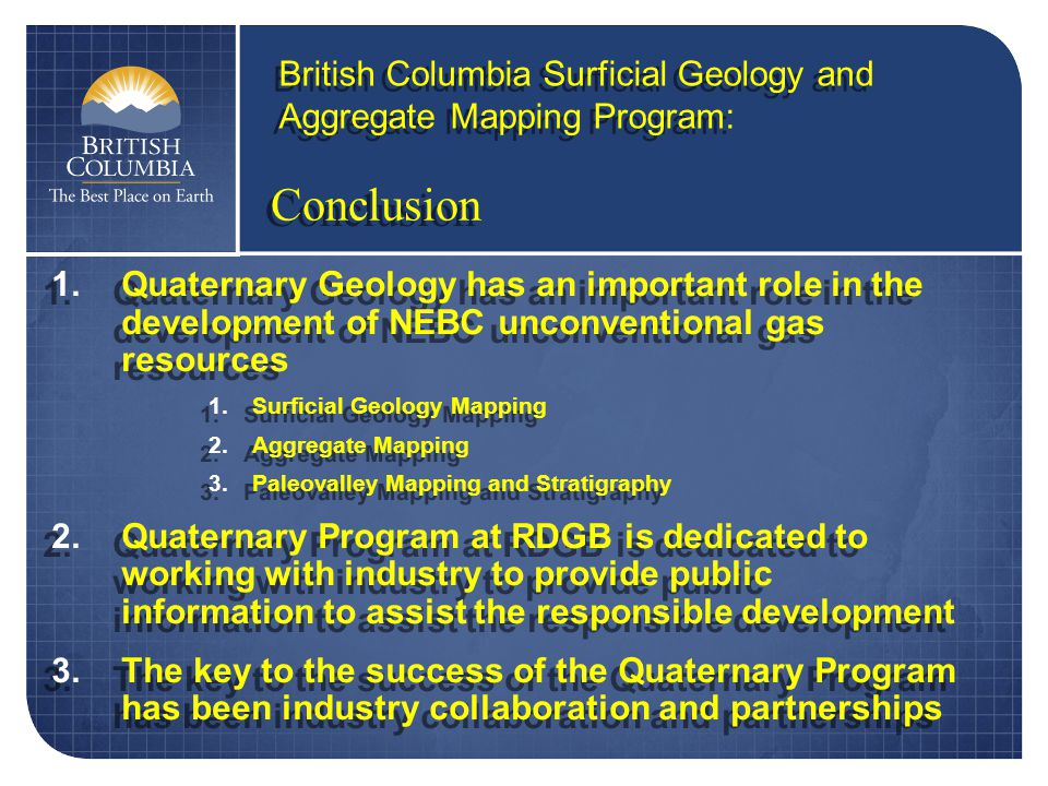 1.Quaternary Geology has an important role in the development of NEBC unconventional gas resources 1.Surficial Geology Mapping 2.Aggregate Mapping 3.Paleovalley Mapping and Stratigraphy 2.Quaternary Program at RDGB is dedicated to working with industry to provide public information to assist the responsible development 3.The key to the success of the Quaternary Program has been industry collaboration and partnerships 1.Quaternary Geology has an important role in the development of NEBC unconventional gas resources 1.Surficial Geology Mapping 2.Aggregate Mapping 3.Paleovalley Mapping and Stratigraphy 2.Quaternary Program at RDGB is dedicated to working with industry to provide public information to assist the responsible development 3.The key to the success of the Quaternary Program has been industry collaboration and partnerships Conclusion British Columbia Surficial Geology and Aggregate Mapping Program: