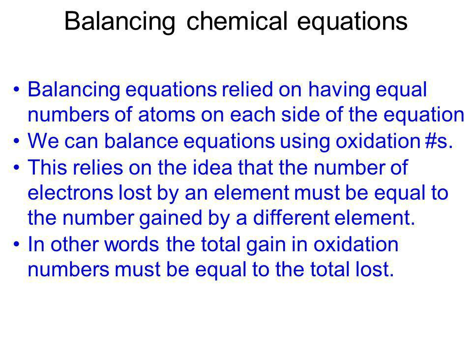 Balancing chemical equations Balancing equations relied on having equal numbers of atoms on each side of the equation We can balance equations using o