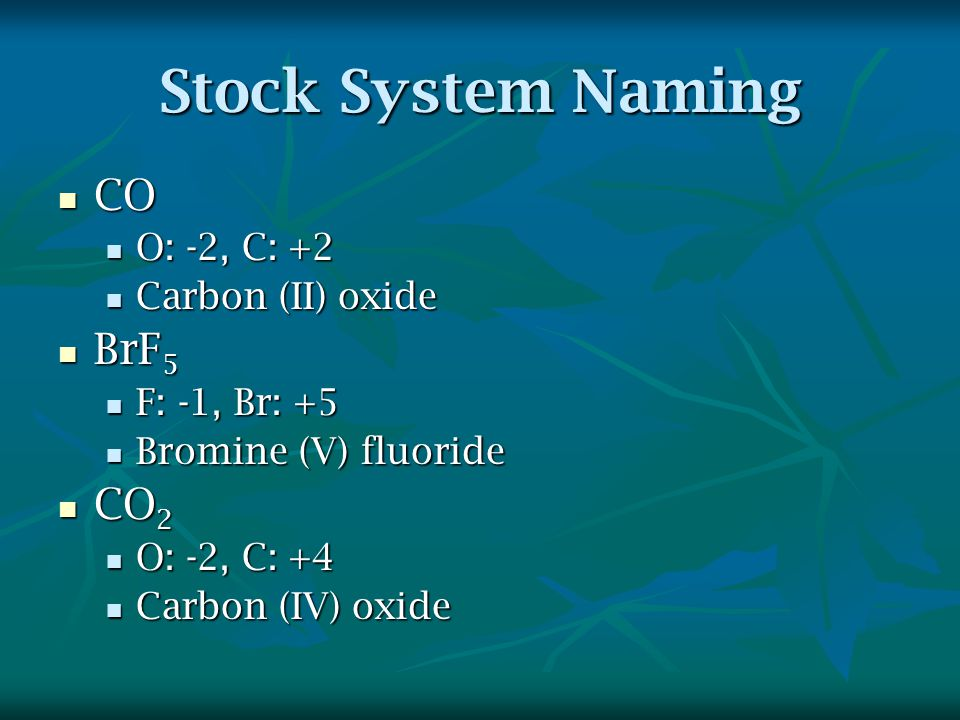 Stock System Naming CO CO O: -2, C: +2 O: -2, C: +2 Carbon (II) oxide Carbon (II) oxide BrF 5 BrF 5 F: -1, Br: +5 F: -1, Br: +5 Bromine (V) fluoride Bromine (V) fluoride CO 2 CO 2 O: -2, C: +4 O: -2, C: +4 Carbon (IV) oxide Carbon (IV) oxide