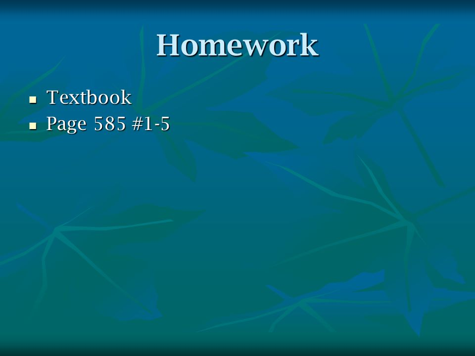 Homework Textbook Textbook Page 585 #1-5 Page 585 #1-5