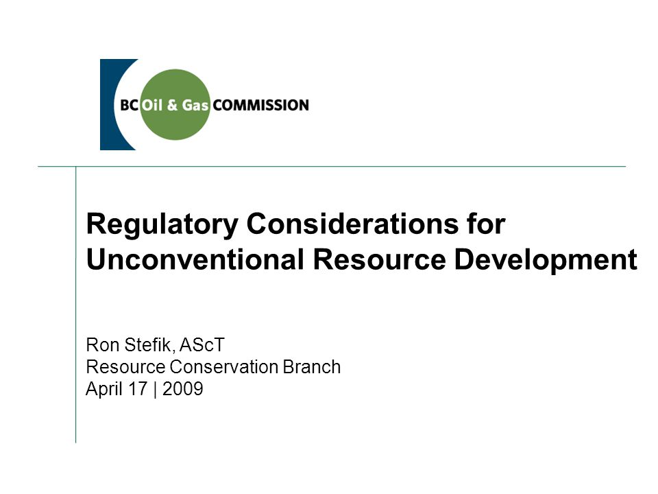 Regulatory Considerations for Unconventional Resource Development Ron Stefik, AScT Resource Conservation Branch April 17 | 2009