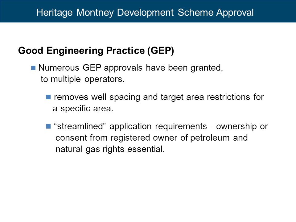Heritage Montney Development Scheme Approval Good Engineering Practice (GEP) Numerous GEP approvals have been granted, to multiple operators. removes