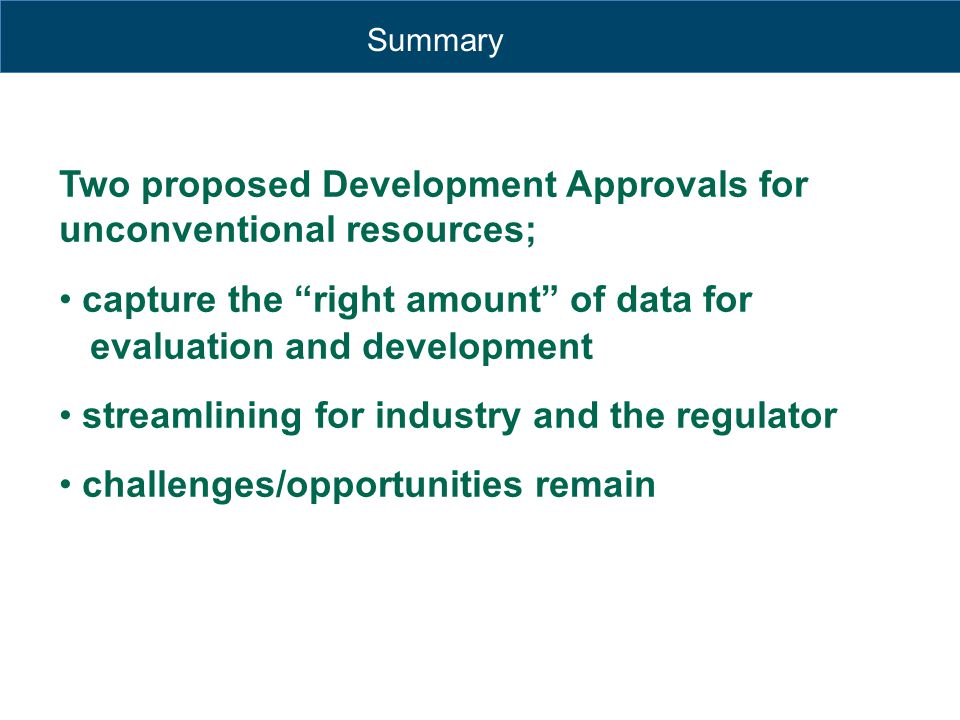 "Summary Two proposed Development Approvals for unconventional resources; capture the ""right amount"" of data for evaluation and development streamlinin"