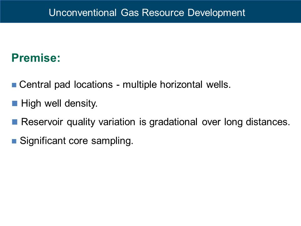 Unconventional Gas Resource Development Premise: Central pad locations - multiple horizontal wells. High well density. Reservoir quality variation is