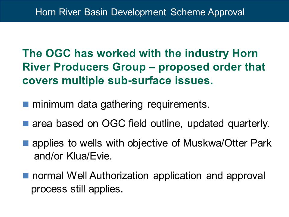 Horn River Basin Development Scheme Approval The OGC has worked with the industry Horn River Producers Group – proposed order that covers multiple sub