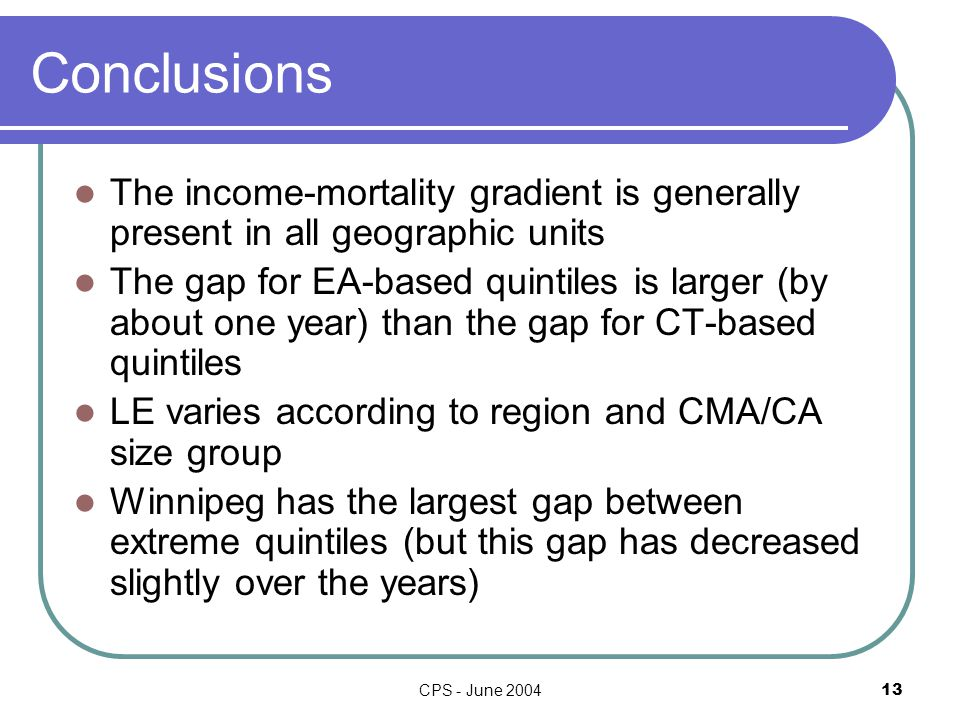 CPS - June Conclusions The income-mortality gradient is generally present in all geographic units The gap for EA-based quintiles is larger (by about one year) than the gap for CT-based quintiles LE varies according to region and CMA/CA size group Winnipeg has the largest gap between extreme quintiles (but this gap has decreased slightly over the years)