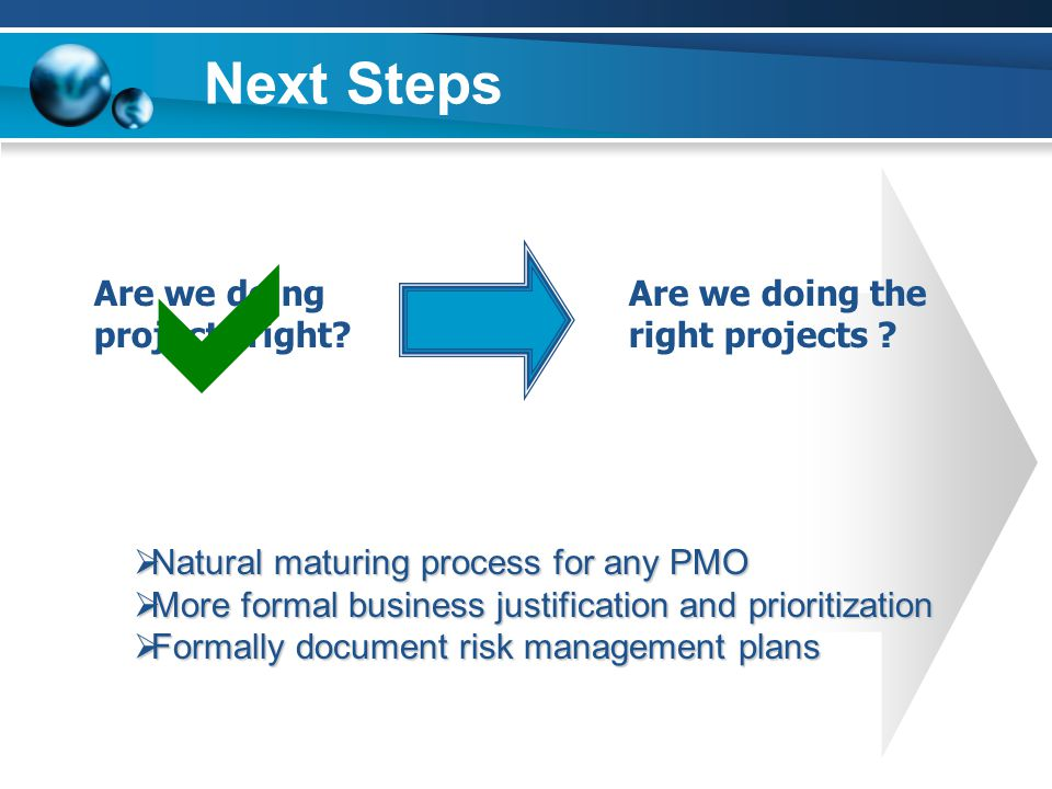 Next Steps  Natural maturing process for any PMO  More formal business justification and prioritization  Formally document risk management plans Are we doing projects right.