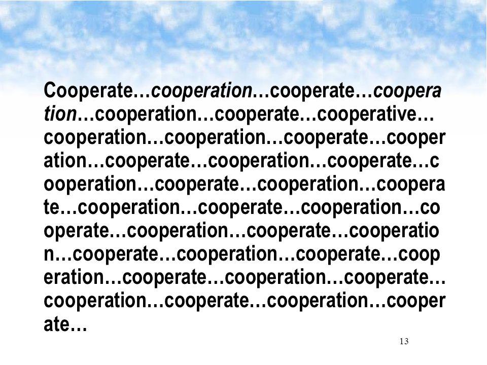 13 Cooperate… cooperation …cooperate… coopera tion …cooperation…cooperate…cooperative… cooperation…cooperation…cooperate…cooper ation…cooperate…cooperation…cooperate…c ooperation…cooperate…cooperation…coopera te…cooperation…cooperate…cooperation…co operate…cooperation…cooperate…cooperatio n…cooperate…cooperation…cooperate…coop eration…cooperate…cooperation…cooperate… cooperation…cooperate…cooperation…cooper ate…