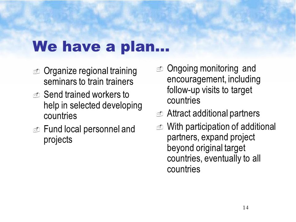 14 We have a plan…  Organize regional training seminars to train trainers  Send trained workers to help in selected developing countries  Fund local personnel and projects  Ongoing monitoring and encouragement, including follow-up visits to target countries  Attract additional partners  With participation of additional partners, expand project beyond original target countries, eventually to all countries