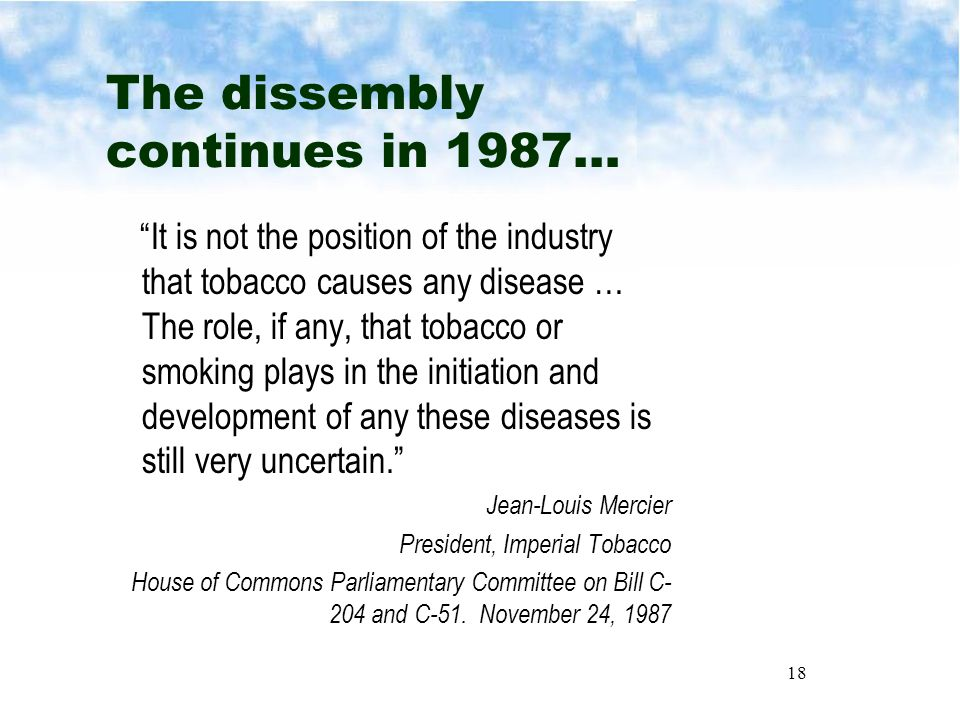 18 The dissembly continues in 1987… It is not the position of the industry that tobacco causes any disease … The role, if any, that tobacco or smoking plays in the initiation and development of any these diseases is still very uncertain. Jean-Louis Mercier President, Imperial Tobacco House of Commons Parliamentary Committee on Bill C- 204 and C-51.