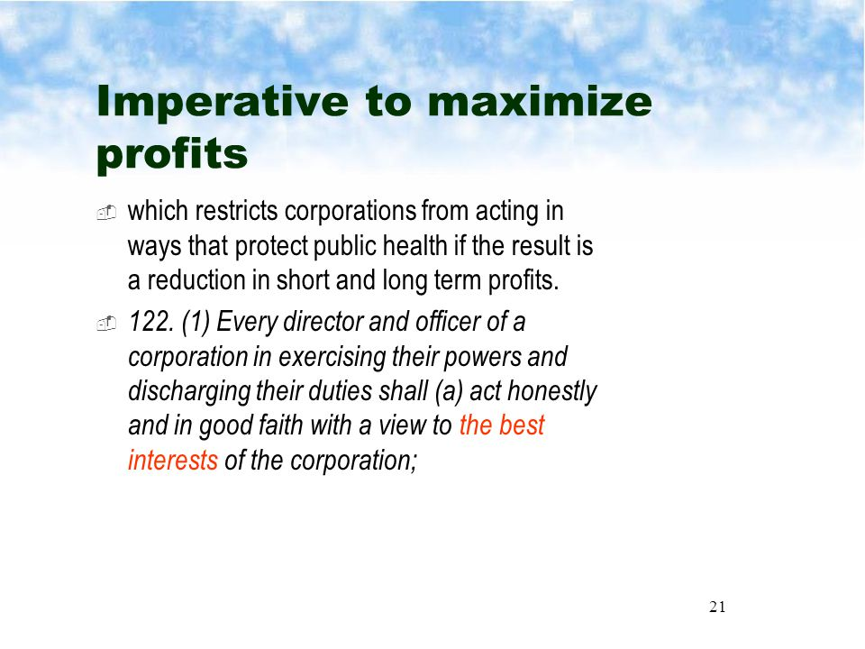 21 Imperative to maximize profits  which restricts corporations from acting in ways that protect public health if the result is a reduction in short and long term profits.