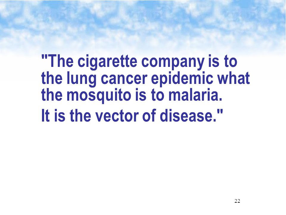 22 The cigarette company is to the lung cancer epidemic what the mosquito is to malaria.