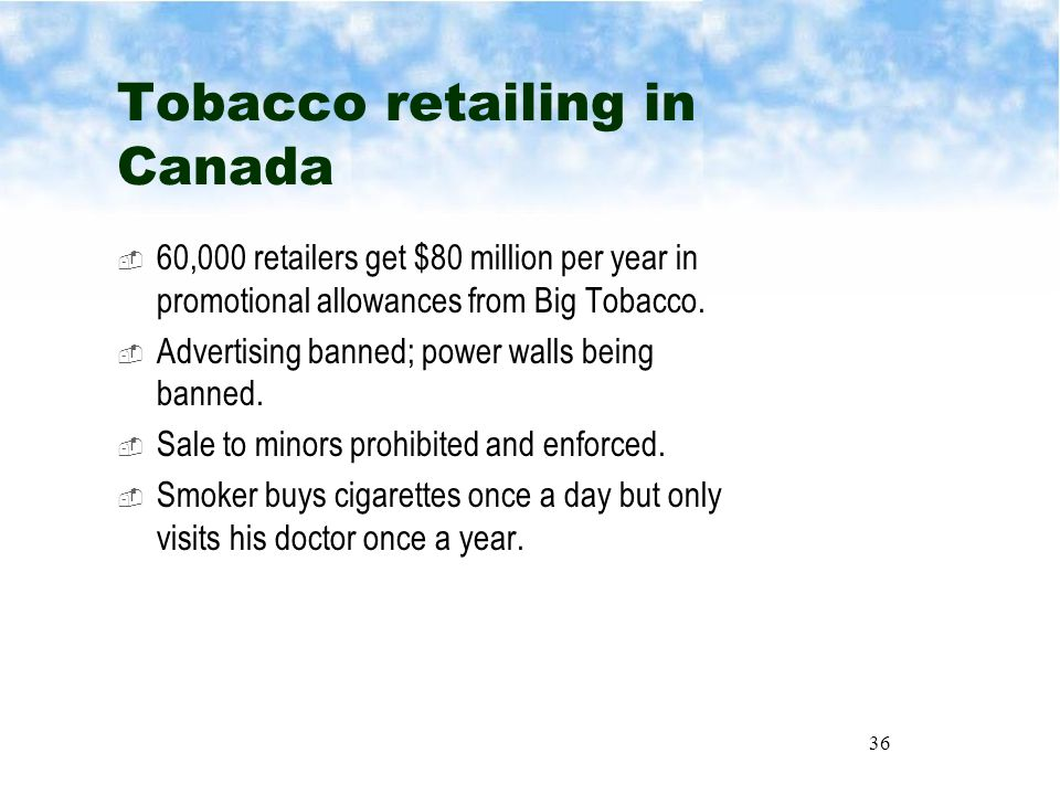 36 Tobacco retailing in Canada  60,000 retailers get $80 million per year in promotional allowances from Big Tobacco.