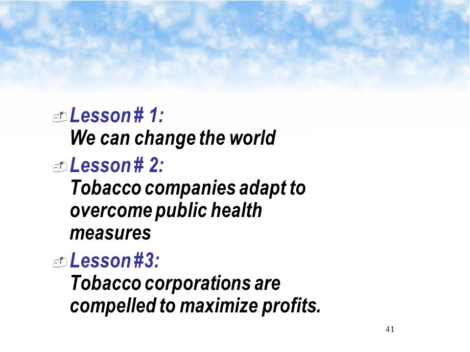41  Lesson # 1: We can change the world  Lesson # 2: Tobacco companies adapt to overcome public health measures  Lesson #3: Tobacco corporations are compelled to maximize profits.