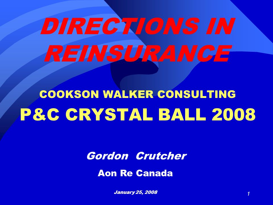 1 COOKSON WALKER CONSULTING P&C CRYSTAL BALL 2008 Gordon Crutcher Aon Re Canada January 25, 2008 DIRECTIONS IN REINSURANCE