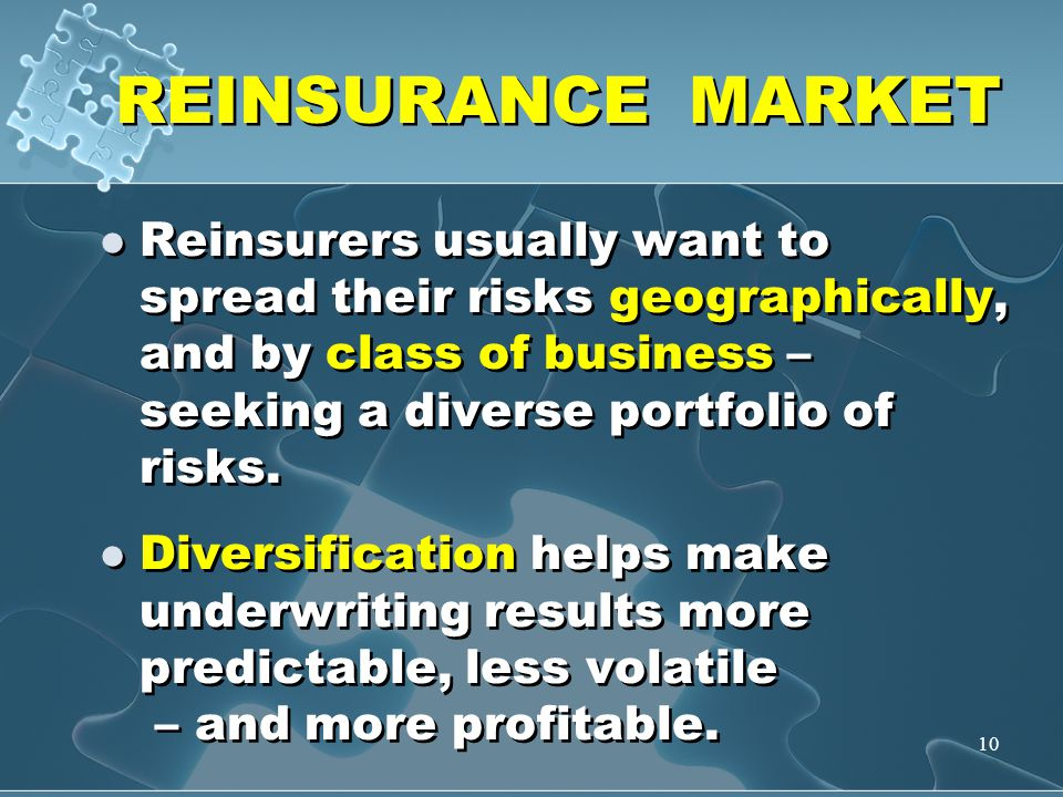 10 REINSURANCE MARKET Reinsurers usually want to spread their risks geographically, and by class of business – seeking a diverse portfolio of risks. D