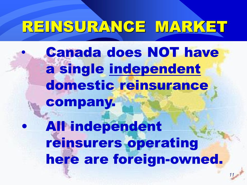 11 REINSURANCE MARKET Canada does NOT have a single independent domestic reinsurance company. All independent reinsurers operating here are foreign-ow