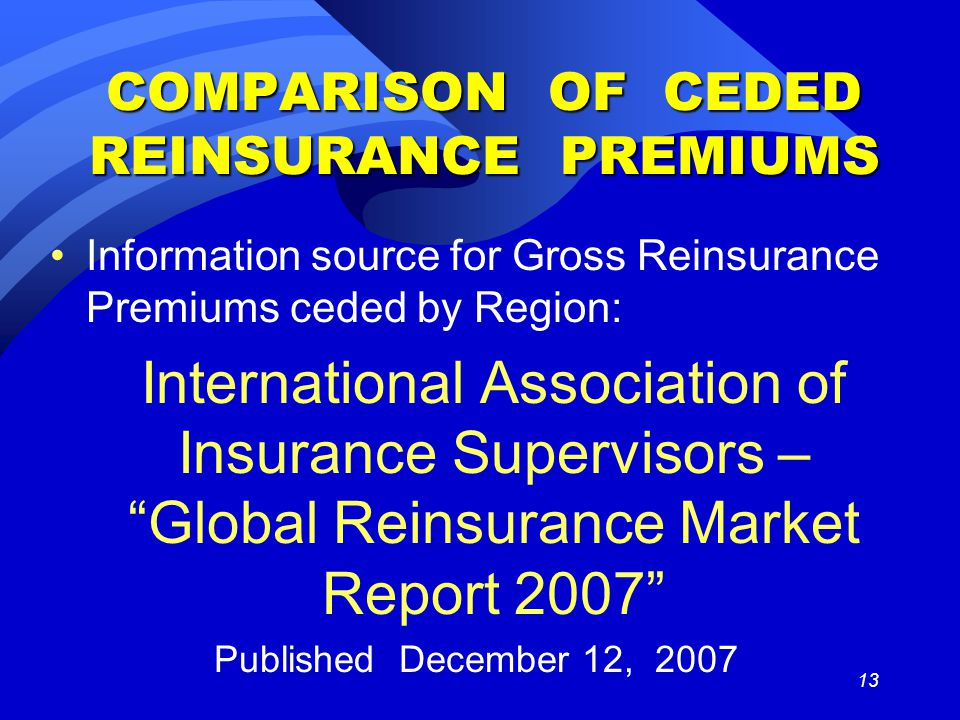 13 COMPARISON OF CEDED REINSURANCE PREMIUMS Information source for Gross Reinsurance Premiums ceded by Region: International Association of Insurance