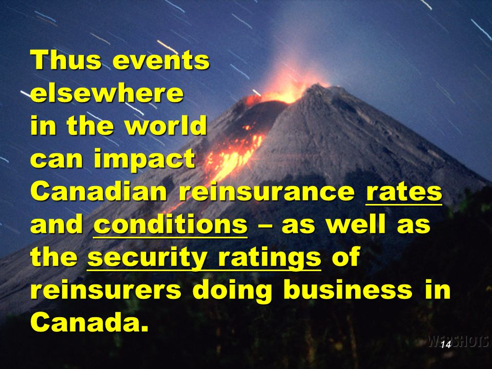 14 Thus events elsewhere in the world can impact Canadian reinsurance rates and conditions – as well as the security ratings of reinsurers doing busin