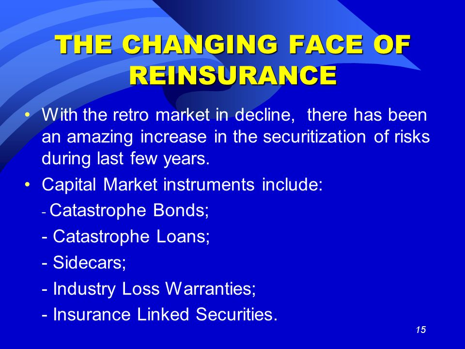 15 THE CHANGING FACE OF REINSURANCE With the retro market in decline, there has been an amazing increase in the securitization of risks during last fe