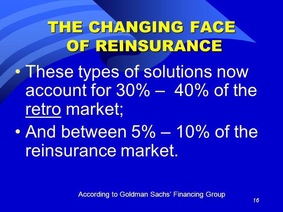 16 THE CHANGING FACE OF REINSURANCE These types of solutions now account for 30% – 40% of the retro market; And between 5% – 10% of the reinsurance market.
