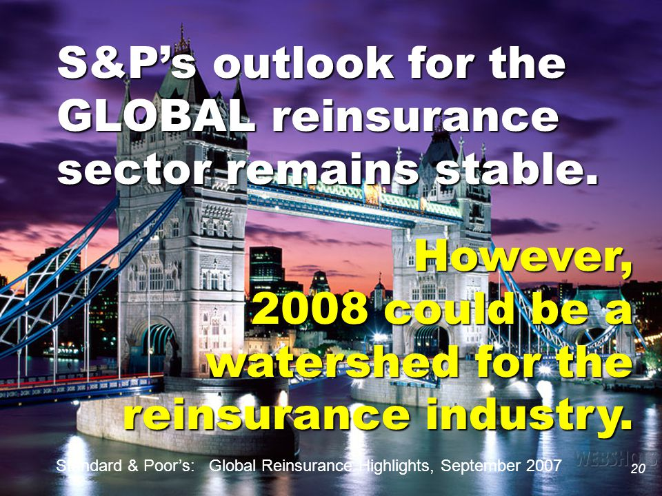 20 S&P's outlook for the GLOBAL reinsurance sector remains stable. However, 2008 could be a watershed for the reinsurance industry. 20 Standard & Poor
