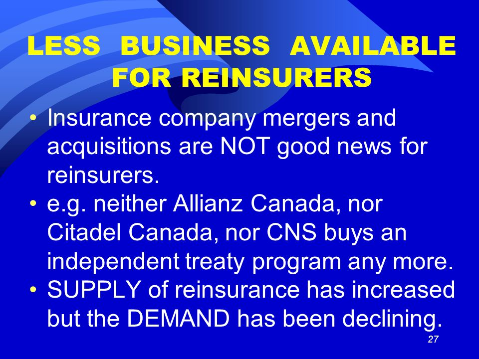27 LESS BUSINESS AVAILABLE FOR REINSURERS Insurance company mergers and acquisitions are NOT good news for reinsurers.