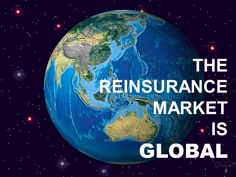 3 THE REINSURANCE MARKET IS GLOBAL 3