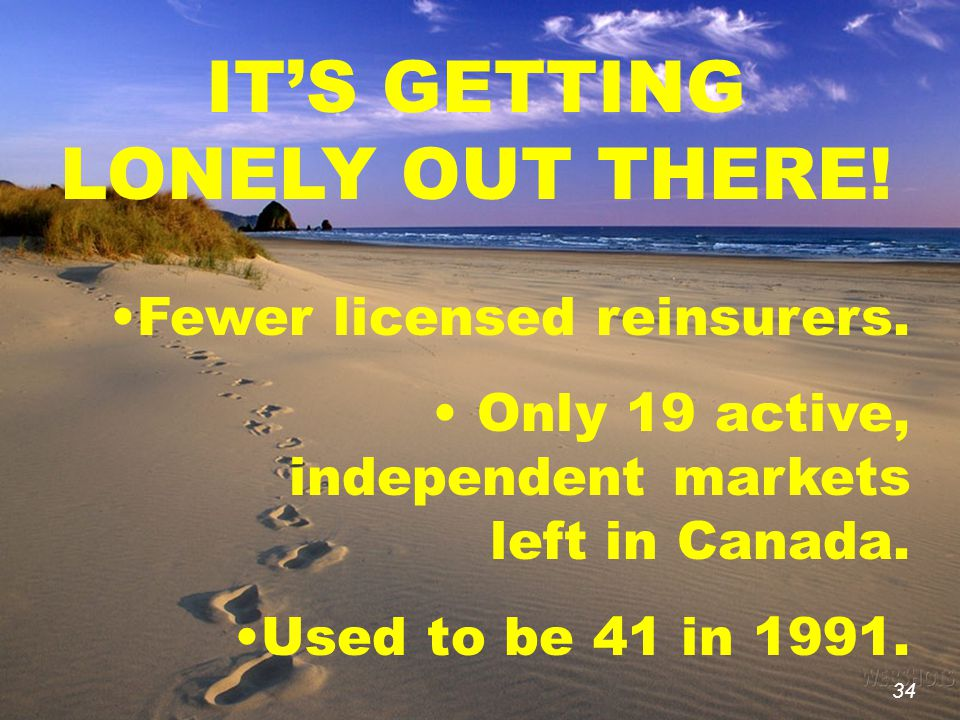 34 IT'S GETTING LONELY OUT THERE! Fewer licensed reinsurers. Only 19 active, independent markets left in Canada. Used to be 41 in 1991. 34