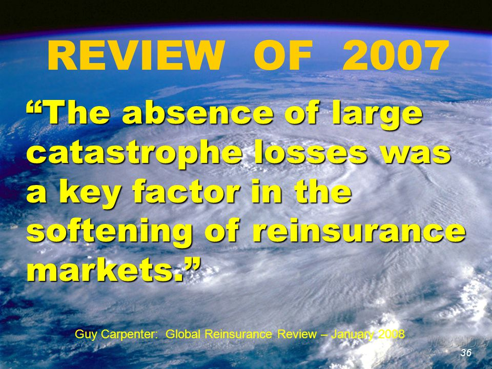 36 REVIEW OF 2007 36 The absence of large catastrophe losses was a key factor in the softening of reinsurance markets. Guy Carpenter: Global Reinsurance Review – January 2008