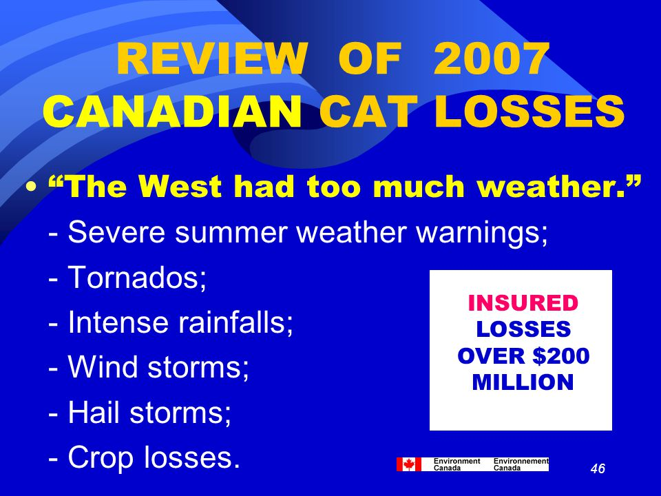 "46 REVIEW OF 2007 CANADIAN CAT LOSSES ""The West had too much weather."" - Severe summer weather warnings; - Tornados; - Intense rainfalls; - Wind storm"
