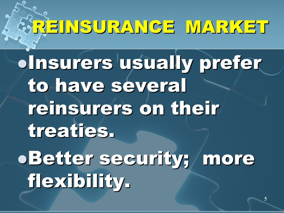 5 REINSURANCE MARKET Insurers usually prefer to have several reinsurers on their treaties. Better security; more flexibility. Insurers usually prefer
